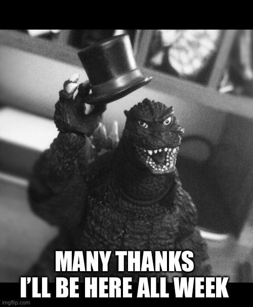 Godzilla Tip of the Hat | MANY THANKS  I'LL BE HERE ALL WEEK | image tagged in godzilla tip of the hat | made w/ Imgflip meme maker