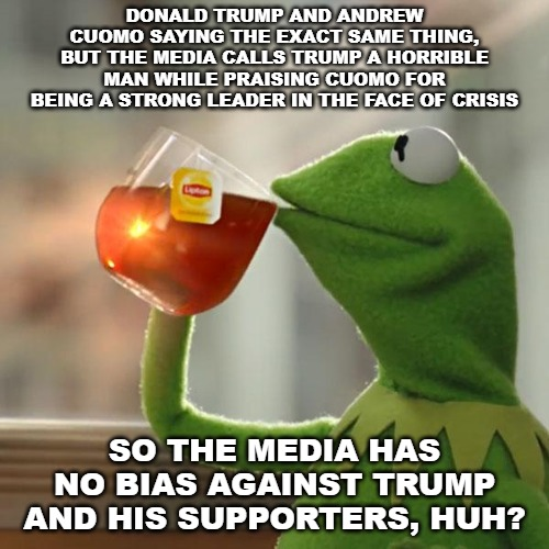 But That's None Of My Business |  DONALD TRUMP AND ANDREW CUOMO SAYING THE EXACT SAME THING, BUT THE MEDIA CALLS TRUMP A HORRIBLE MAN WHILE PRAISING CUOMO FOR BEING A STRONG LEADER IN THE FACE OF CRISIS; SO THE MEDIA HAS NO BIAS AGAINST TRUMP AND HIS SUPPORTERS, HUH? | image tagged in memes,but thats none of my business,kermit the frog | made w/ Imgflip meme maker