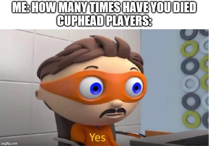 Protegent Yes |  ME: HOW MANY TIMES HAVE YOU DIED CUPHEAD PLAYERS: | image tagged in protegent yes | made w/ Imgflip meme maker