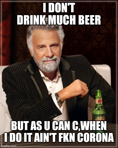 The Most Interesting Man In The World |  I DON'T DRINK MUCH BEER; BUT AS U CAN C,WHEN I DO IT AIN'T FKN CORONA | image tagged in memes,the most interesting man in the world | made w/ Imgflip meme maker