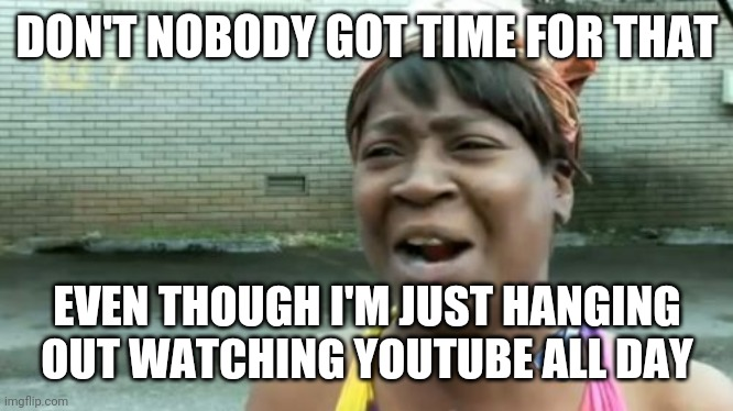 Ain't Nobody Got Time For That | DON'T NOBODY GOT TIME FOR THAT EVEN THOUGH I'M JUST HANGING OUT WATCHING YOUTUBE ALL DAY | image tagged in memes,aint nobody got time for that | made w/ Imgflip meme maker
