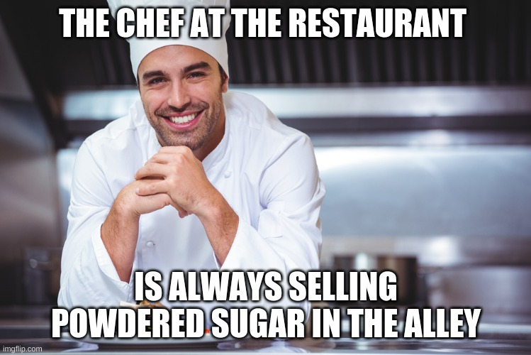 Chef |  THE CHEF AT THE RESTAURANT; IS ALWAYS SELLING POWDERED SUGAR IN THE ALLEY | image tagged in chef | made w/ Imgflip meme maker