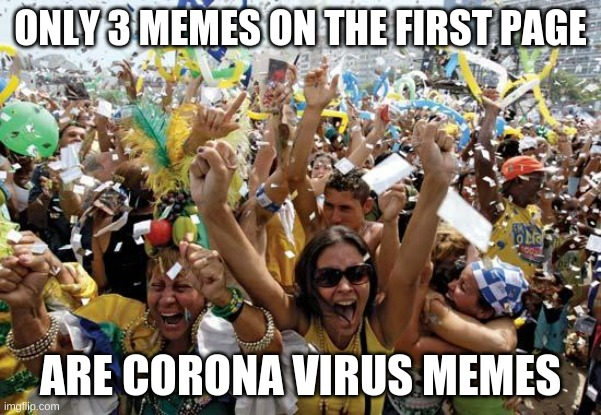 celebrate |  ONLY 3 MEMES ON THE FIRST PAGE; ARE CORONA VIRUS MEMES | image tagged in celebrate | made w/ Imgflip meme maker