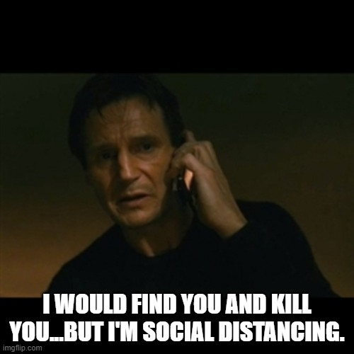 Liam Neeson Taken |  I WOULD FIND YOU AND KILL YOU...BUT I'M SOCIAL DISTANCING. | image tagged in memes,liam neeson taken | made w/ Imgflip meme maker