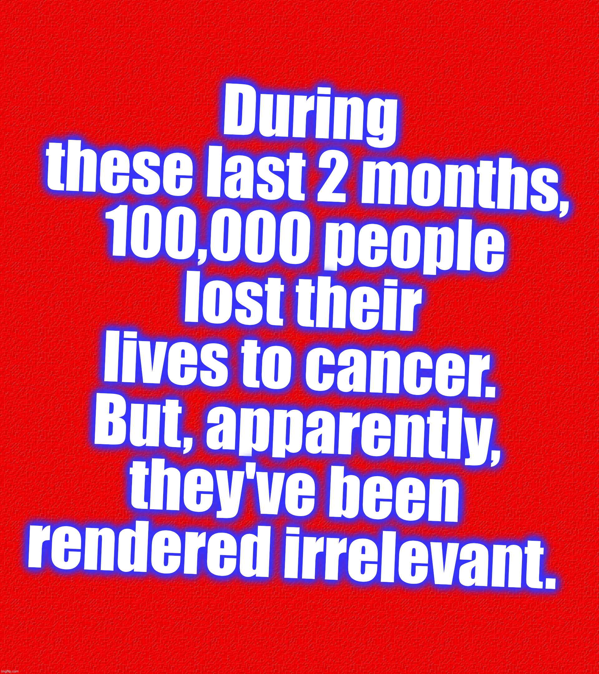 During these last 2 months, 100,000 people lost their lives to cancer. But, apparently, they've been rendered irrelevant. | image tagged in coronavirus,covid-19,cancer | made w/ Imgflip meme maker