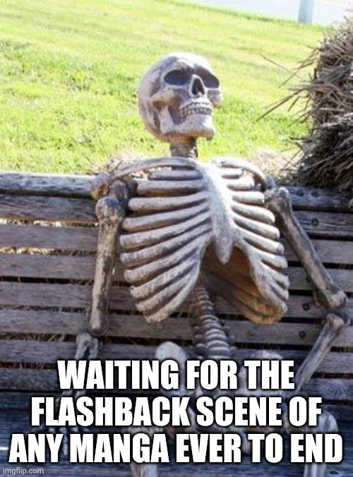 Waiting Skeleton Meme |  WAITING FOR THE FLASHBACK SCENE OF ANY MANGA EVER TO END | image tagged in memes,waiting skeleton | made w/ Imgflip meme maker