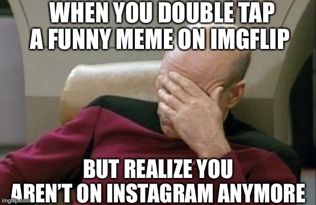 Captain Picard Facepalm |  WHEN YOU DOUBLE TAP A FUNNY MEME ON IMGFLIP; BUT REALIZE YOU AREN'T ON INSTAGRAM ANYMORE | image tagged in memes,captain picard facepalm,instagram,like | made w/ Imgflip meme maker