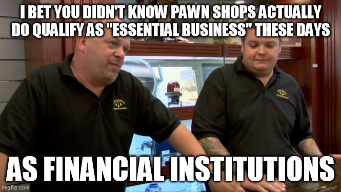 "True story, at least in my state |  I BET YOU DIDN'T KNOW PAWN SHOPS ACTUALLY DO QUALIFY AS ""ESSENTIAL BUSINESS"" THESE DAYS; AS FINANCIAL INSTITUTIONS 