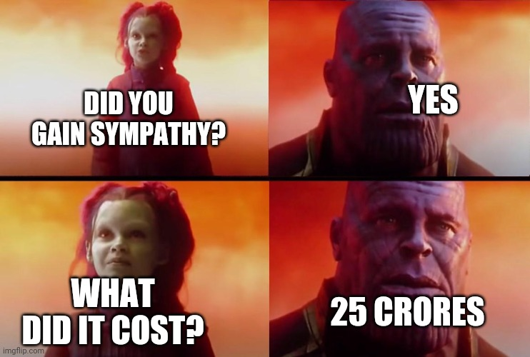 thanos what did it cost |  YES; DID YOU GAIN SYMPATHY? WHAT DID IT COST? 25 CRORES | image tagged in thanos what did it cost | made w/ Imgflip meme maker