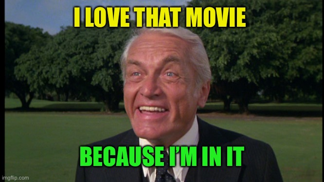 Caddyshack- Ted knight 2 | I LOVE THAT MOVIE BECAUSE I'M IN IT | image tagged in caddyshack- ted knight 2 | made w/ Imgflip meme maker