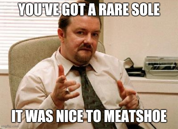 YOU'VE GOT A RARE SOLE IT WAS NICE TO MEATSHOE | image tagged in david brent | made w/ Imgflip meme maker