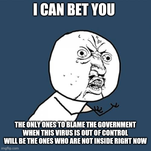 Y U No | I CAN BET YOU THE ONLY ONES TO BLAME THE GOVERNMENT WHEN THIS VIRUS IS OUT OF CONTROL WILL BE THE ONES WHO ARE NOT INSIDE RIGHT NOW | image tagged in memes,y u no | made w/ Imgflip meme maker