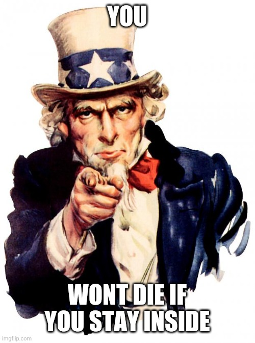 Uncle Sam |  YOU; WONT DIE IF YOU STAY INSIDE | image tagged in memes,uncle sam | made w/ Imgflip meme maker