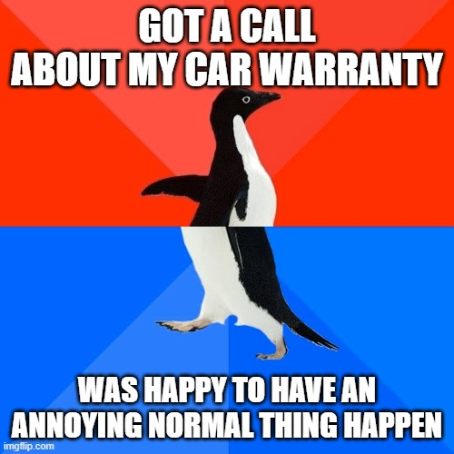 Socially Awesome Awkward Penguin |  GOT A CALL ABOUT MY CAR WARRANTY; WAS HAPPY TO HAVE AN ANNOYING NORMAL THING HAPPEN | image tagged in memes,socially awesome awkward penguin | made w/ Imgflip meme maker