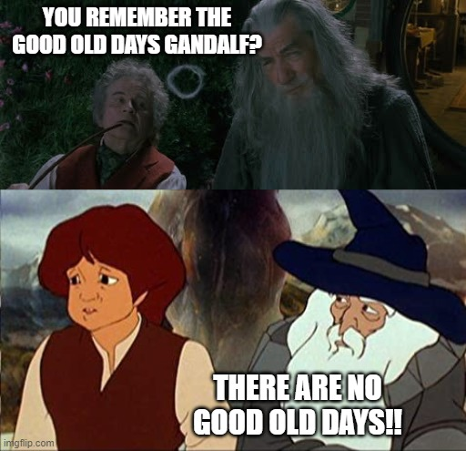 The truth of the past |  YOU REMEMBER THE GOOD OLD DAYS GANDALF? THERE ARE NO GOOD OLD DAYS!! | image tagged in lotr,lord of the rings,the hobbit,gandalf,the good old days | made w/ Imgflip meme maker