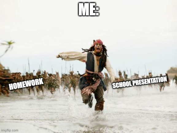 Jack Sparrow Being Chased Meme |  ME:; HOMEWORK; SCHOOL PRESENTATION | image tagged in memes,jack sparrow being chased | made w/ Imgflip meme maker