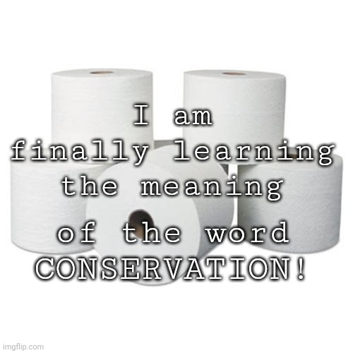 Conservation |  I am finally learning the meaning; of the word CONSERVATION! | image tagged in toilet paper,conservation | made w/ Imgflip meme maker