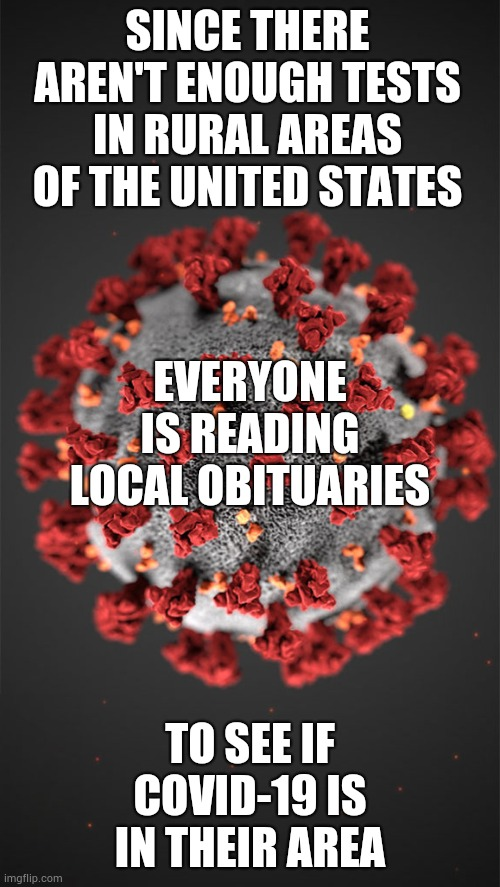 What We Have Here Is A Failure To Communicate |  SINCE THERE AREN'T ENOUGH TESTS IN RURAL AREAS OF THE UNITED STATES; EVERYONE IS READING LOCAL OBITUARIES; TO SEE IF COVID-19 IS IN THEIR AREA | image tagged in coronavirus,covid-19,memes,corona virus,covid19,information | made w/ Imgflip meme maker