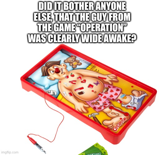 "Operation game |  DID IT BOTHER ANYONE ELSE, THAT THE GUY FROM THE GAME ""OPERATION"" WAS CLEARLY WIDE AWAKE? 