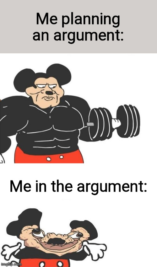 Buff mickey (reverse) |  Me planning an argument:; Me in the argument: | image tagged in buff mickey reverse | made w/ Imgflip meme maker
