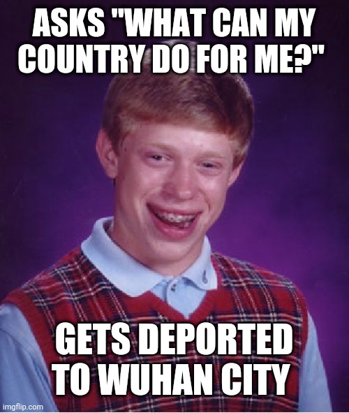 "Bad Luck Brian |  ASKS ""WHAT CAN MY COUNTRY DO FOR ME?""; GETS DEPORTED TO WUHAN CITY 