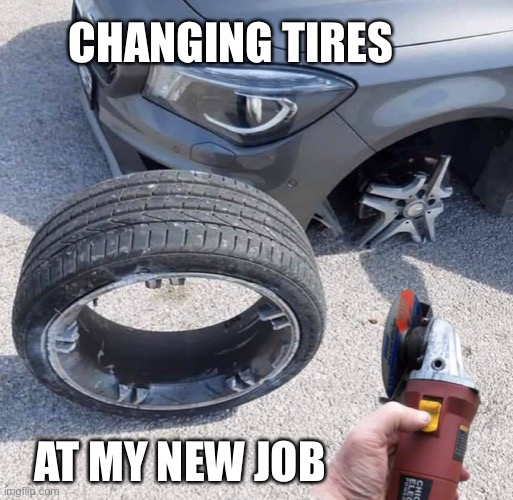 My new job. |  CHANGING TIRES; AT MY NEW JOB | image tagged in hilarious | made w/ Imgflip meme maker