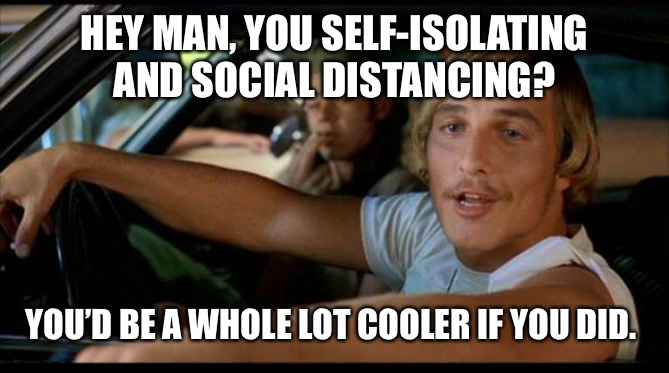 Matthew Mcconaughey |  HEY MAN, YOU SELF-ISOLATING AND SOCIAL DISTANCING? YOU'D BE A WHOLE LOT COOLER IF YOU DID. | image tagged in matthew mcconaughey | made w/ Imgflip meme maker