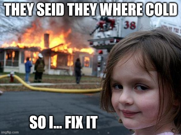 Disaster Girl |  THEY SEID THEY WHERE COLD; SO I... FIX IT | image tagged in memes,disaster girl | made w/ Imgflip meme maker