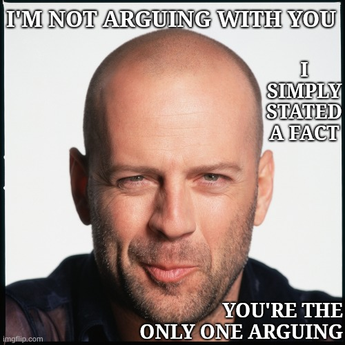 And That's A Fact |  I SIMPLY STATED A FACT; I'M NOT ARGUING WITH YOU; YOU'RE THE ONLY ONE ARGUING | image tagged in bruce willis smug,memes,smug,arguing,facts,and that's a fact | made w/ Imgflip meme maker