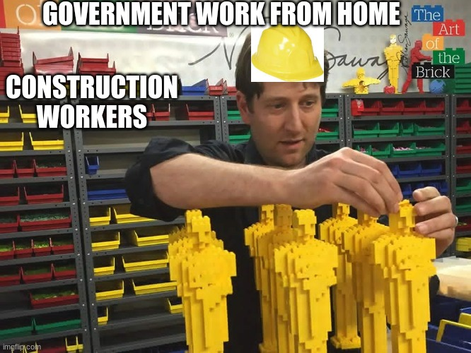 Construction workers work from home |  GOVERNMENT WORK FROM HOME; CONSTRUCTION WORKERS | image tagged in memes,funny,coronavirus,work at home,legos,construction hat | made w/ Imgflip meme maker