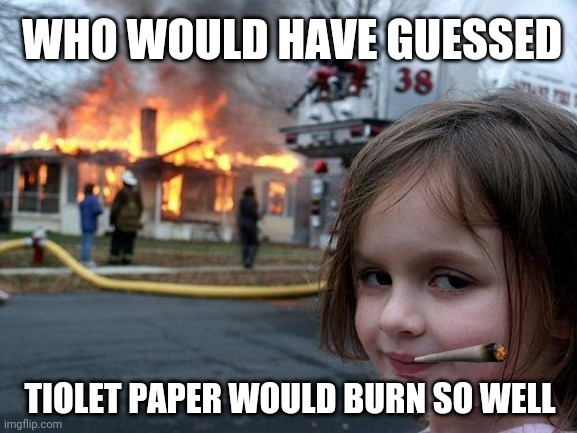 Disaster Girl |  WHO WOULD HAVE GUESSED; TIOLET PAPER WOULD BURN SO WELL | image tagged in memes,disaster girl | made w/ Imgflip meme maker