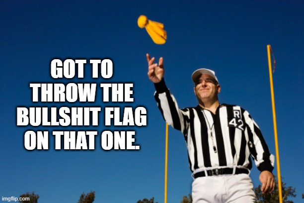 Bullshit flag |  GOT TO THROW THE BULLSHIT FLAG ON THAT ONE. | image tagged in ref throwing flag,bullshit | made w/ Imgflip meme maker