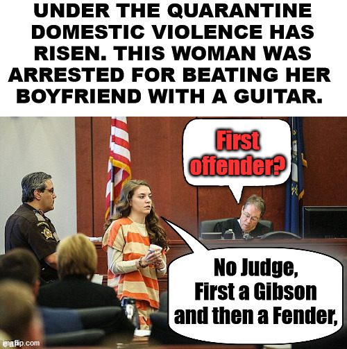 When your boyfriend is in a Band, this happens often. |  UNDER THE QUARANTINE DOMESTIC VIOLENCE HAS RISEN. THIS WOMAN WAS ARRESTED FOR BEATING HER  BOYFRIEND WITH A GUITAR. First offender? No Judge, First a Gibson and then a Fender, | image tagged in arrested,trial,dating,men and women | made w/ Imgflip meme maker