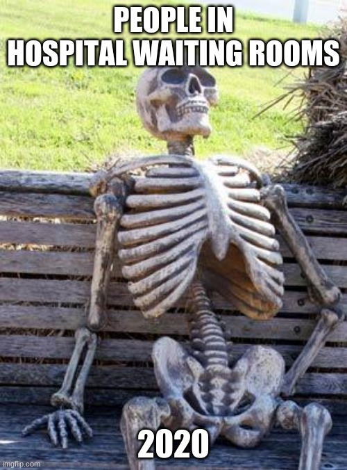 Waiting Skeleton |  PEOPLE IN HOSPITAL WAITING ROOMS; 2020 | image tagged in memes,waiting skeleton | made w/ Imgflip meme maker