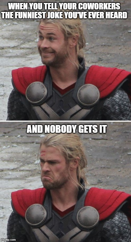 Thor funny joke |  WHEN YOU TELL YOUR COWORKERS THE FUNNIEST JOKE YOU'VE EVER HEARD; AND NOBODY GETS IT | image tagged in thor happy then sad,funny memes,memes,thor | made w/ Imgflip meme maker