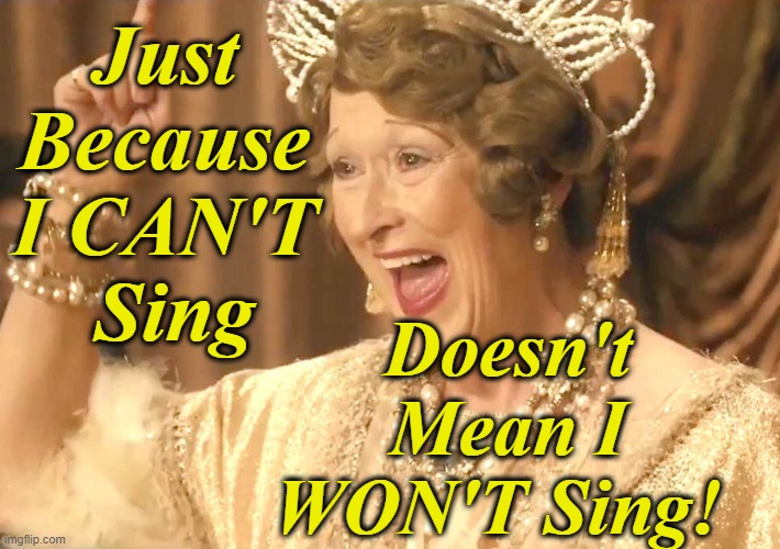 Hear My Voice |  Just Because I CAN'T   Sing; Doesn't Mean I WON'T Sing! | image tagged in meryl streep as florence foster jenkins,sing,confidence,voice | made w/ Imgflip meme maker