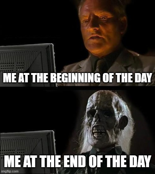 Distance education | ME AT THE BEGINNING OF THE DAY ME AT THE END OF THE DAY | image tagged in memes,ill just wait here | made w/ Imgflip meme maker