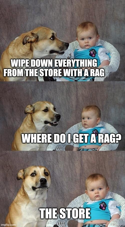Dad Joke Dog | WIPE DOWN EVERYTHING FROM THE STORE WITH A RAG WHERE DO I GET A RAG? THE STORE | image tagged in memes,dad joke dog | made w/ Imgflip meme maker