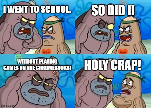How Tough Are You |  SO DID I! I WENT TO SCHOOL. WITHOUT PLAYING GAMES ON THE CHROMEBOOKS! HOLY CRAP! | image tagged in memes,how tough are you | made w/ Imgflip meme maker