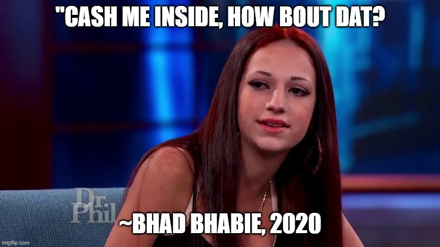 "Catch me outside how bout dat |  ""CASH ME INSIDE, HOW BOUT DAT? ~BHAD BHABIE, 2020 