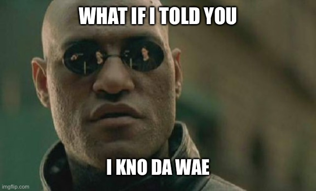 Matrix Morpheus |  WHAT IF I TOLD YOU; I KNO DA WAE | image tagged in memes,matrix morpheus | made w/ Imgflip meme maker