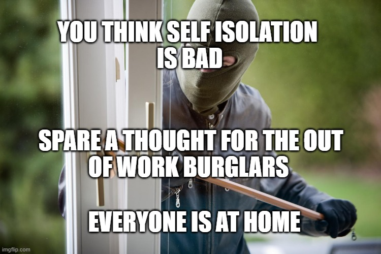 Coro burglars |  YOU THINK SELF ISOLATION  IS BAD; SPARE A THOUGHT FOR THE OUT OF WORK BURGLARS; EVERYONE IS AT HOME | image tagged in burglar,coronavirus | made w/ Imgflip meme maker