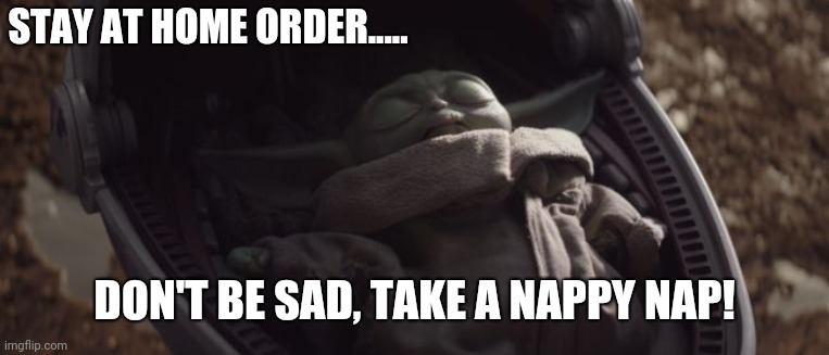 Baby Yoda Sleeping |  STAY AT HOME ORDER..... DON'T BE SAD, TAKE A NAPPY NAP! | image tagged in baby yoda sleeping | made w/ Imgflip meme maker