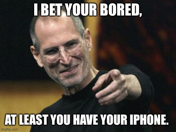 Steve Jobs |  I BET YOUR BORED, AT LEAST YOU HAVE YOUR IPHONE. | image tagged in memes,steve jobs | made w/ Imgflip meme maker