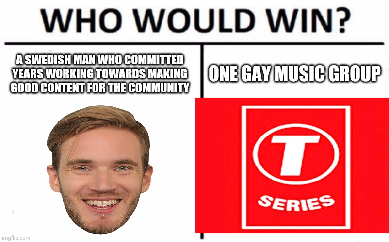 Who Would Win? |  A SWEDISH MAN WHO COMMITTED YEARS WORKING TOWARDS MAKING GOOD CONTENT FOR THE COMMUNITY; ONE GAY MUSIC GROUP | image tagged in memes,who would win,t series,pewdiepie,youtube,aaaaand its gone | made w/ Imgflip meme maker
