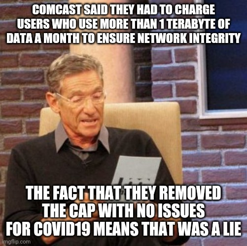 Maury Lie Detector Meme |  COMCAST SAID THEY HAD TO CHARGE USERS WHO USE MORE THAN 1 TERABYTE OF DATA A MONTH TO ENSURE NETWORK INTEGRITY; THE FACT THAT THEY REMOVED THE CAP WITH NO ISSUES FOR COVID19 MEANS THAT WAS A LIE | image tagged in memes,maury lie detector,AdviceAnimals | made w/ Imgflip meme maker