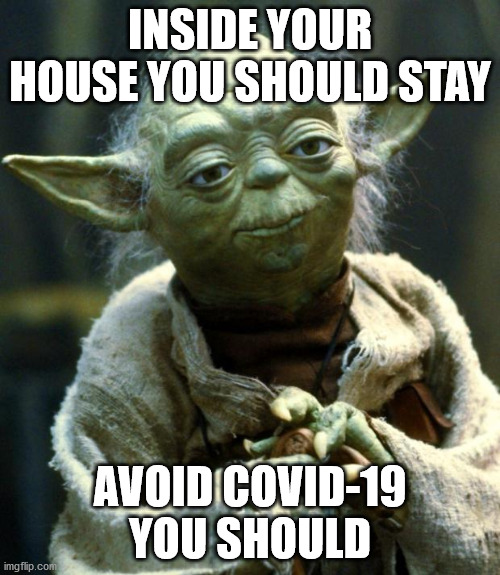 Star Wars Yoda Meme |  INSIDE YOUR HOUSE YOU SHOULD STAY; AVOID COVID-19 YOU SHOULD | image tagged in memes,star wars yoda,covid-19,covid19,coronavirus | made w/ Imgflip meme maker
