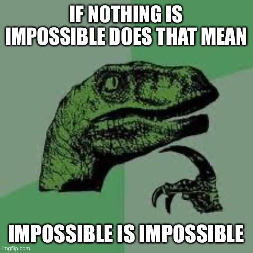 Deep thinking Dino |  IF NOTHING IS IMPOSSIBLE DOES THAT MEAN; IMPOSSIBLE IS IMPOSSIBLE | image tagged in dinosaur,impossible,funny,meme | made w/ Imgflip meme maker
