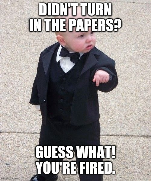 Baby Godfather |  DIDN'T TURN IN THE PAPERS? GUESS WHAT! YOU'RE FIRED. | image tagged in memes,baby godfather | made w/ Imgflip meme maker