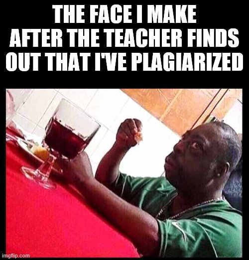 black man eating |  THE FACE I MAKE AFTER THE TEACHER FINDS OUT THAT I'VE PLAGIARIZED | image tagged in black man eating | made w/ Imgflip meme maker